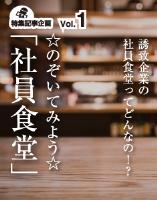 特集Vol.1 誘致企業のお昼ご飯ってどんなの!?「のぞいてみよう☆社員食堂」